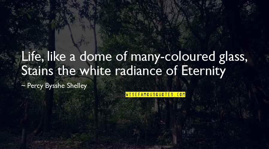 Coloured Quotes By Percy Bysshe Shelley: Life, like a dome of many-coloured glass, Stains