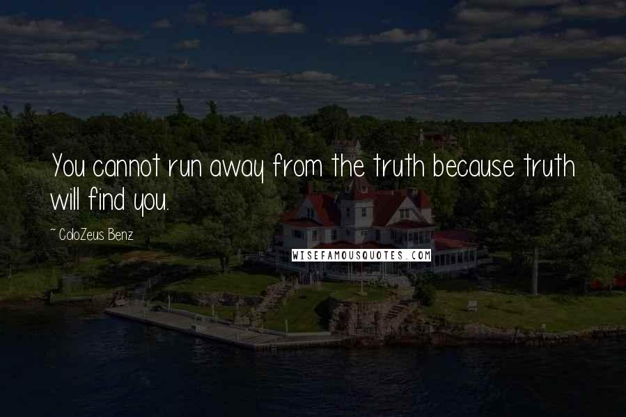 ColoZeus Benz quotes: You cannot run away from the truth because truth will find you.