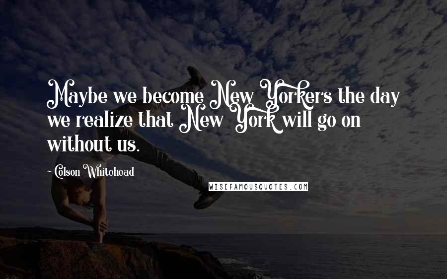 Colson Whitehead quotes: Maybe we become New Yorkers the day we realize that New York will go on without us.