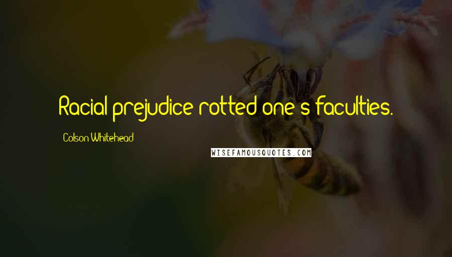 Colson Whitehead quotes: Racial prejudice rotted one's faculties.