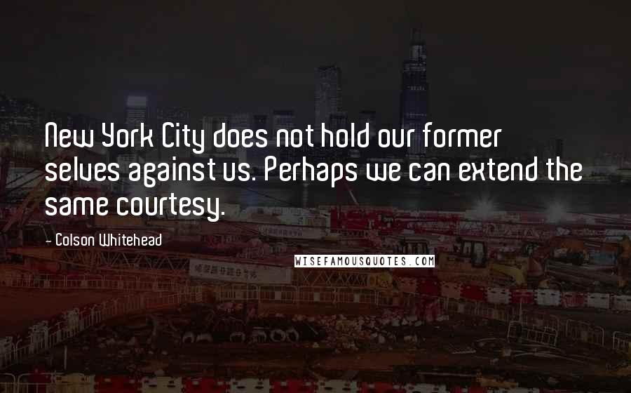 Colson Whitehead quotes: New York City does not hold our former selves against us. Perhaps we can extend the same courtesy.