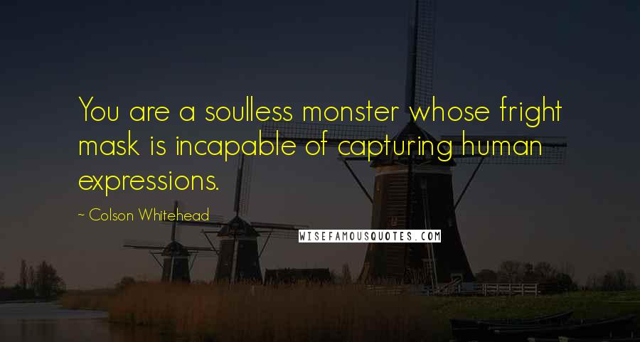 Colson Whitehead quotes: You are a soulless monster whose fright mask is incapable of capturing human expressions.