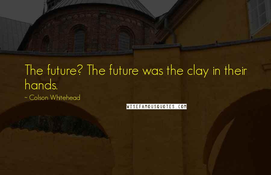 Colson Whitehead quotes: The future? The future was the clay in their hands.