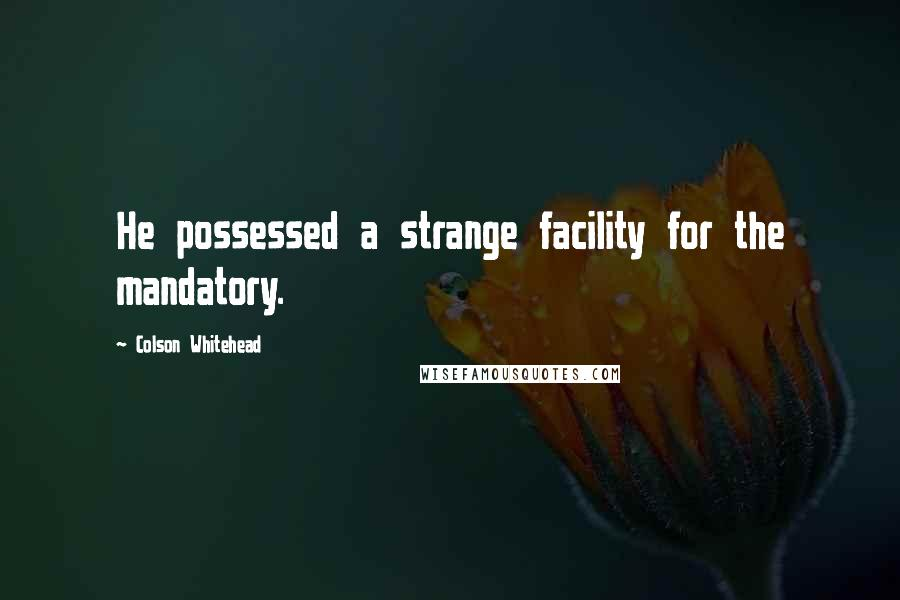 Colson Whitehead quotes: He possessed a strange facility for the mandatory.