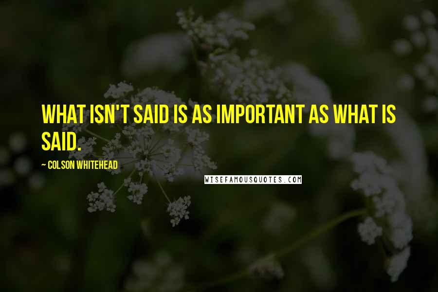 Colson Whitehead quotes: What isn't said is as important as what is said.
