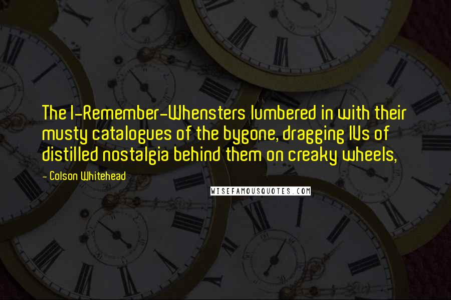 Colson Whitehead quotes: The I-Remember-Whensters lumbered in with their musty catalogues of the bygone, dragging IVs of distilled nostalgia behind them on creaky wheels,