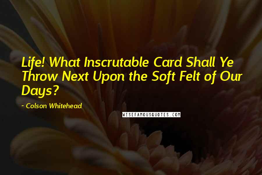 Colson Whitehead quotes: Life! What Inscrutable Card Shall Ye Throw Next Upon the Soft Felt of Our Days?