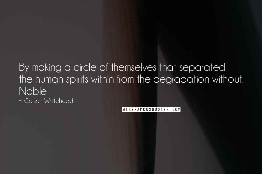 Colson Whitehead quotes: By making a circle of themselves that separated the human spirits within from the degradation without. Noble