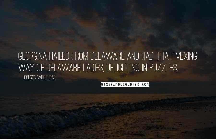 Colson Whitehead quotes: Georgina hailed from Delaware and had that vexing way of Delaware ladies, delighting in puzzles.