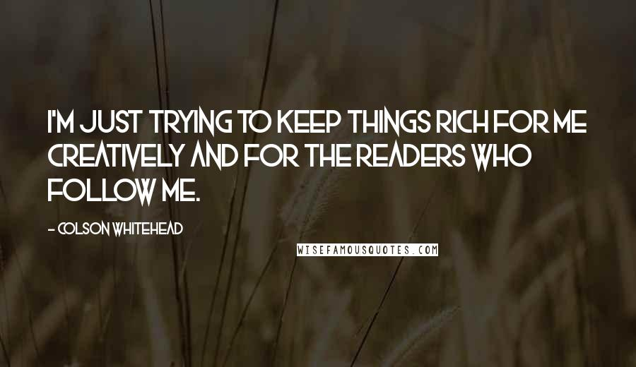 Colson Whitehead quotes: I'm just trying to keep things rich for me creatively and for the readers who follow me.