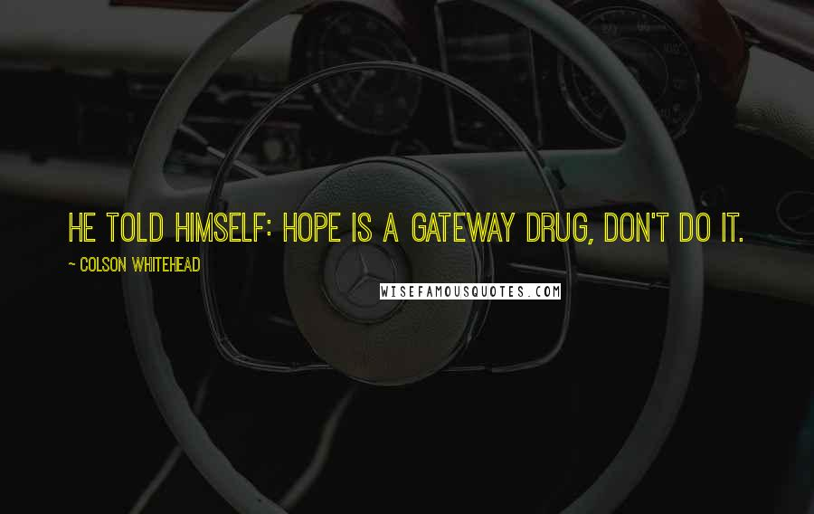 Colson Whitehead quotes: He told himself: Hope is a gateway drug, don't do it.
