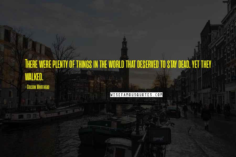 Colson Whitehead quotes: There were plenty of things in the world that deserved to stay dead, yet they walked.