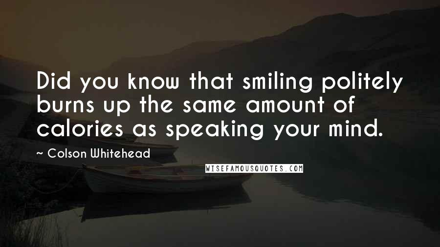 Colson Whitehead quotes: Did you know that smiling politely burns up the same amount of calories as speaking your mind.