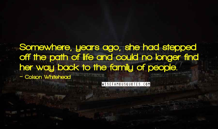Colson Whitehead quotes: Somewhere, years ago, she had stepped off the path of life and could no longer find her way back to the family of people.