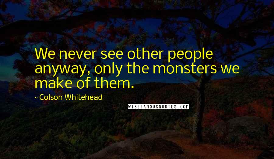Colson Whitehead quotes: We never see other people anyway, only the monsters we make of them.