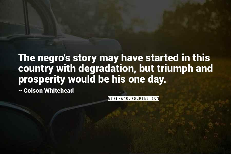 Colson Whitehead quotes: The negro's story may have started in this country with degradation, but triumph and prosperity would be his one day.