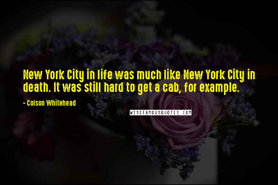 Colson Whitehead quotes: New York City in life was much like New York City in death. It was still hard to get a cab, for example.