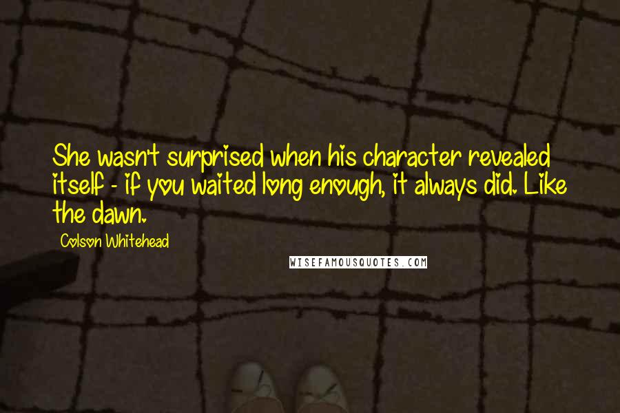 Colson Whitehead quotes: She wasn't surprised when his character revealed itself - if you waited long enough, it always did. Like the dawn.