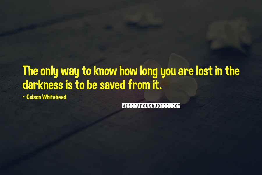 Colson Whitehead quotes: The only way to know how long you are lost in the darkness is to be saved from it.