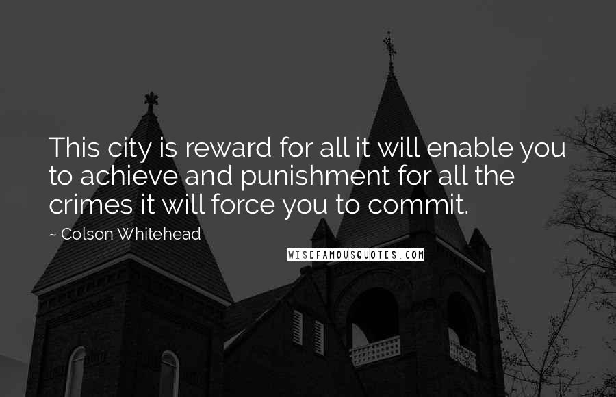 Colson Whitehead quotes: This city is reward for all it will enable you to achieve and punishment for all the crimes it will force you to commit.