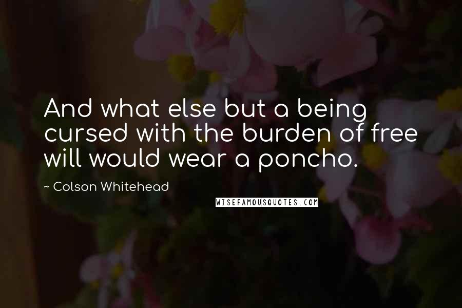 Colson Whitehead quotes: And what else but a being cursed with the burden of free will would wear a poncho.