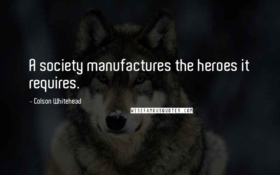 Colson Whitehead quotes: A society manufactures the heroes it requires.