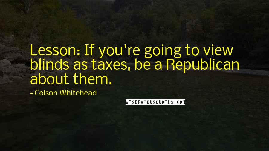 Colson Whitehead quotes: Lesson: If you're going to view blinds as taxes, be a Republican about them.