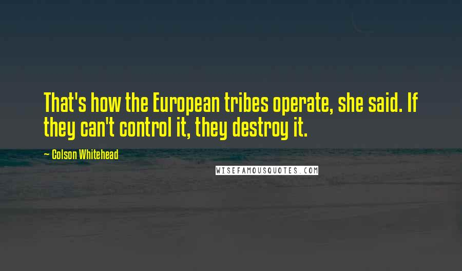 Colson Whitehead quotes: That's how the European tribes operate, she said. If they can't control it, they destroy it.