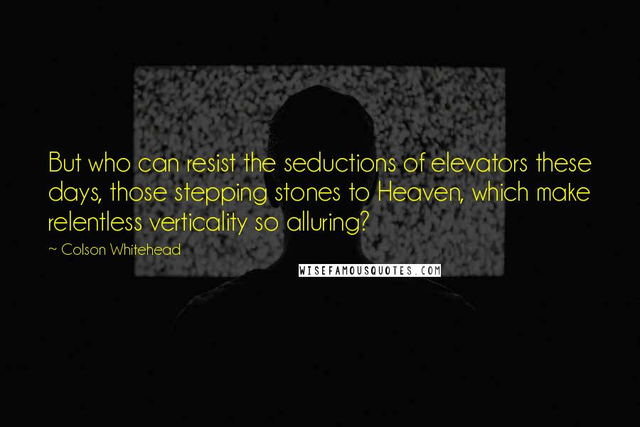Colson Whitehead quotes: But who can resist the seductions of elevators these days, those stepping stones to Heaven, which make relentless verticality so alluring?