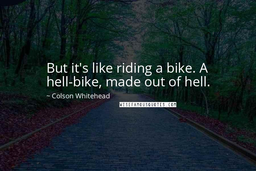 Colson Whitehead quotes: But it's like riding a bike. A hell-bike, made out of hell.