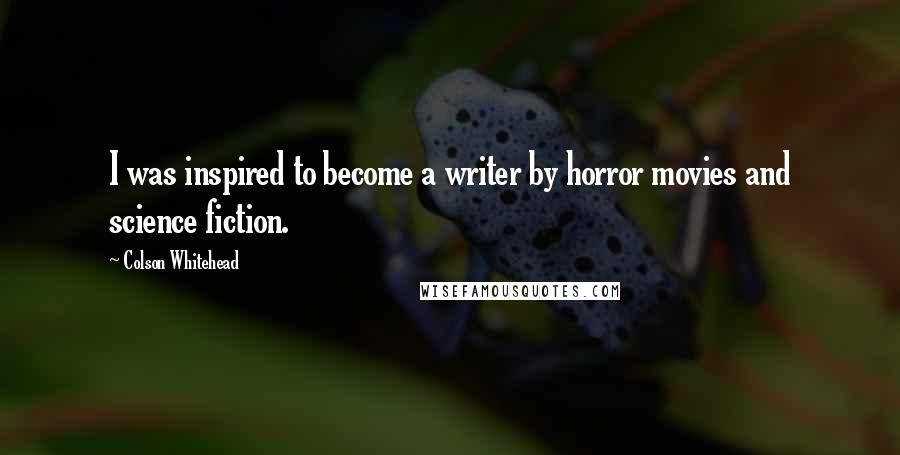 Colson Whitehead quotes: I was inspired to become a writer by horror movies and science fiction.