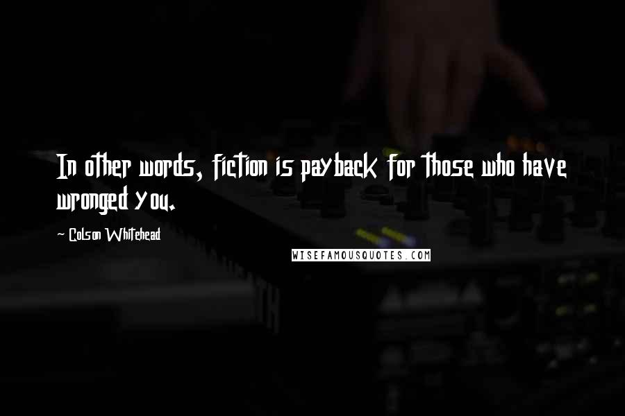 Colson Whitehead quotes: In other words, fiction is payback for those who have wronged you.