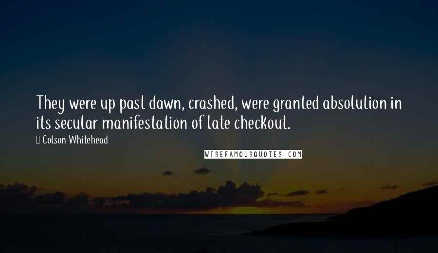 Colson Whitehead quotes: They were up past dawn, crashed, were granted absolution in its secular manifestation of late checkout.