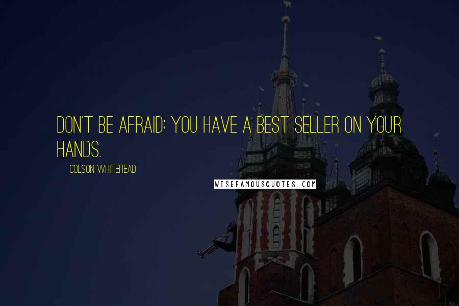 Colson Whitehead quotes: Don't be afraid: you have a best seller on your hands.