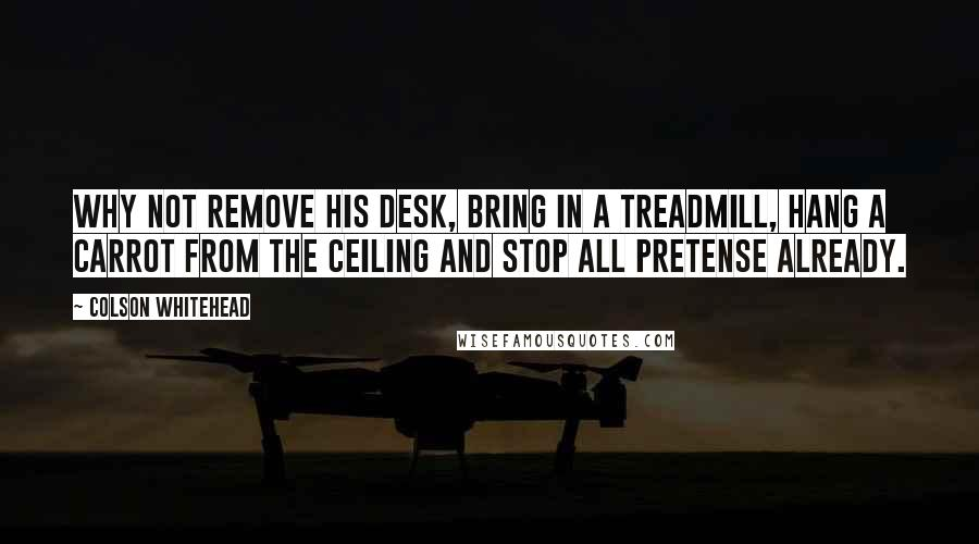 Colson Whitehead quotes: Why not remove his desk, bring in a treadmill, hang a carrot from the ceiling and stop all pretense already.