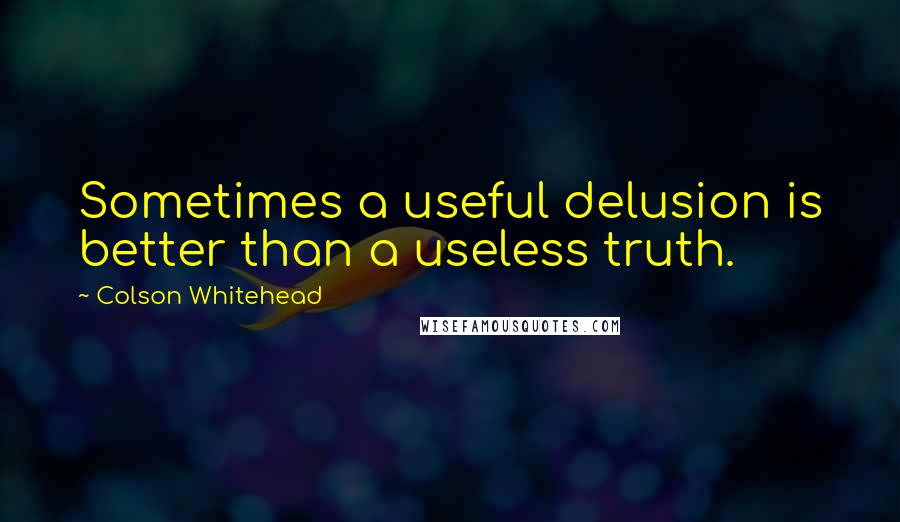 Colson Whitehead quotes: Sometimes a useful delusion is better than a useless truth.