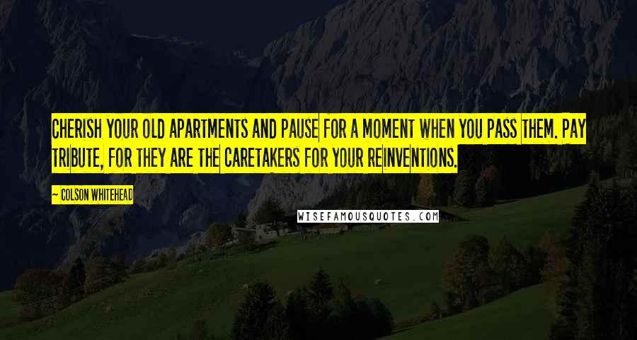 Colson Whitehead quotes: Cherish your old apartments and pause for a moment when you pass them. Pay tribute, for they are the caretakers for your reinventions.