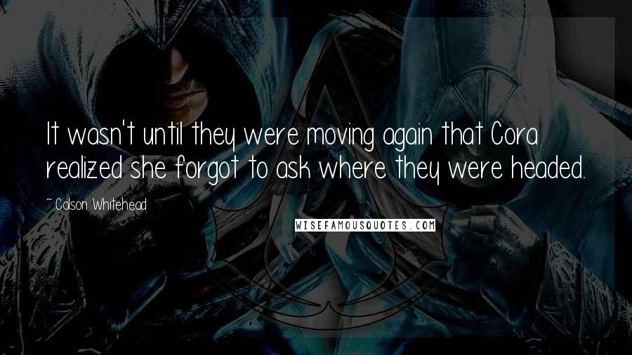 Colson Whitehead quotes: It wasn't until they were moving again that Cora realized she forgot to ask where they were headed.