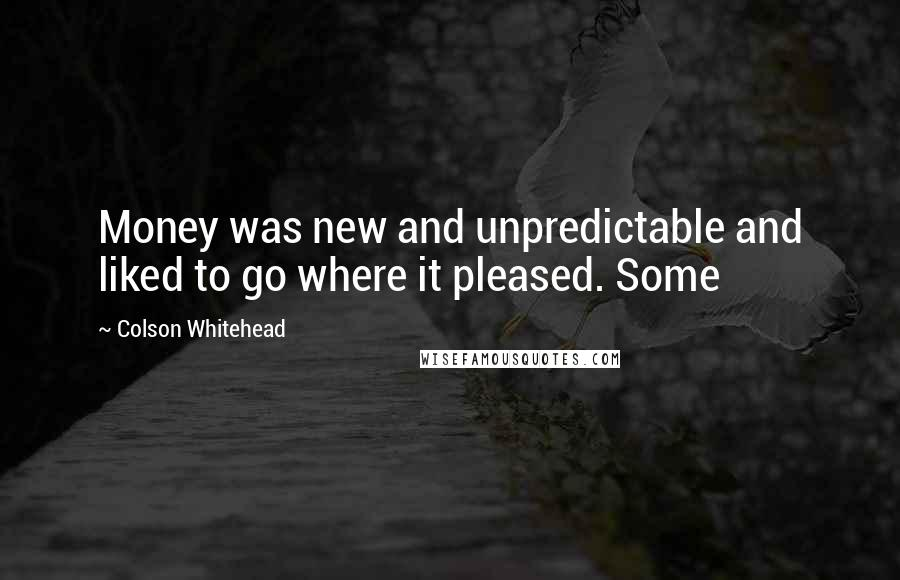 Colson Whitehead quotes: Money was new and unpredictable and liked to go where it pleased. Some