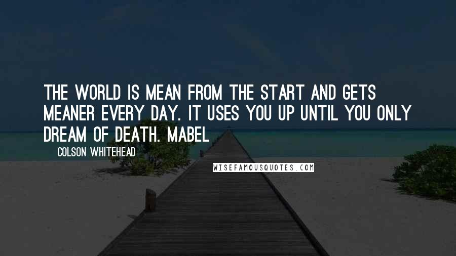 Colson Whitehead quotes: The world is mean from the start and gets meaner every day. It uses you up until you only dream of death. Mabel