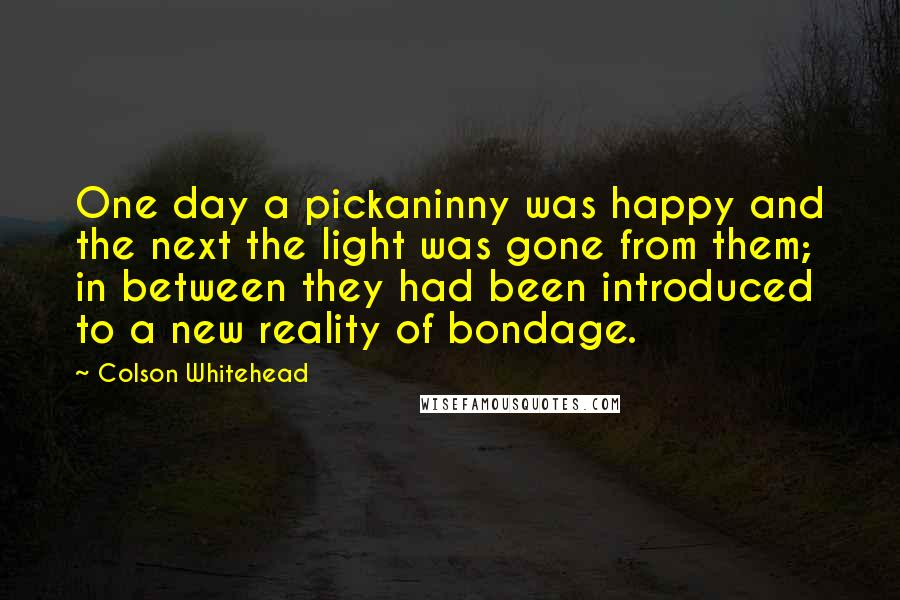 Colson Whitehead quotes: One day a pickaninny was happy and the next the light was gone from them; in between they had been introduced to a new reality of bondage.