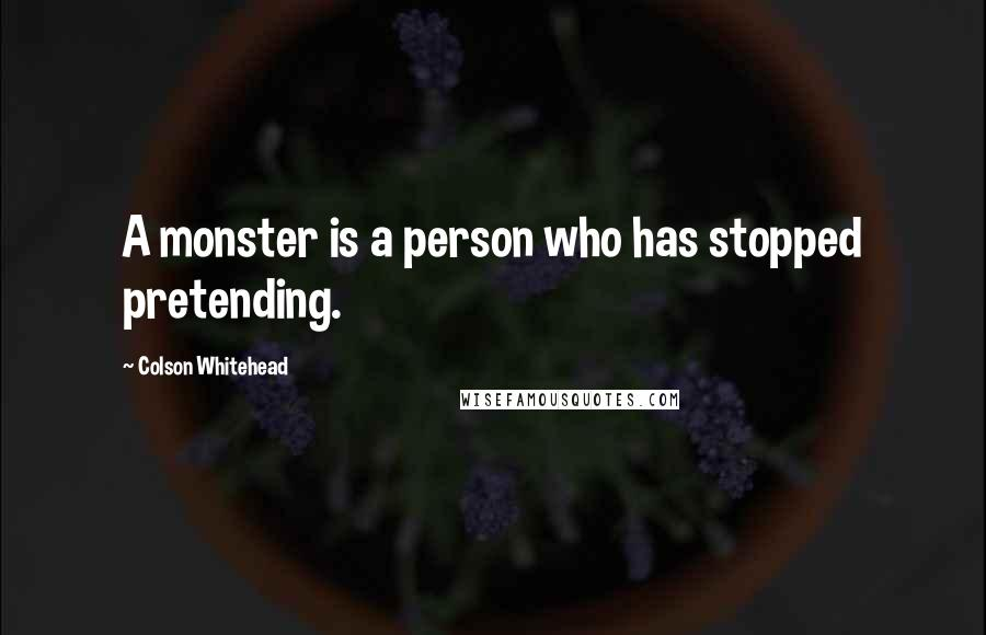 Colson Whitehead quotes: A monster is a person who has stopped pretending.