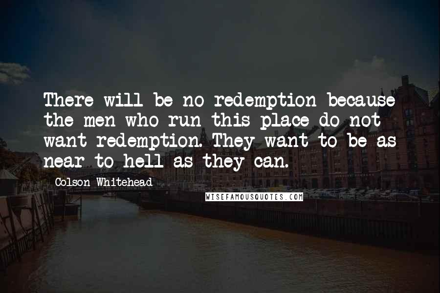 Colson Whitehead quotes: There will be no redemption because the men who run this place do not want redemption. They want to be as near to hell as they can.