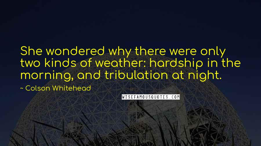 Colson Whitehead quotes: She wondered why there were only two kinds of weather: hardship in the morning, and tribulation at night.