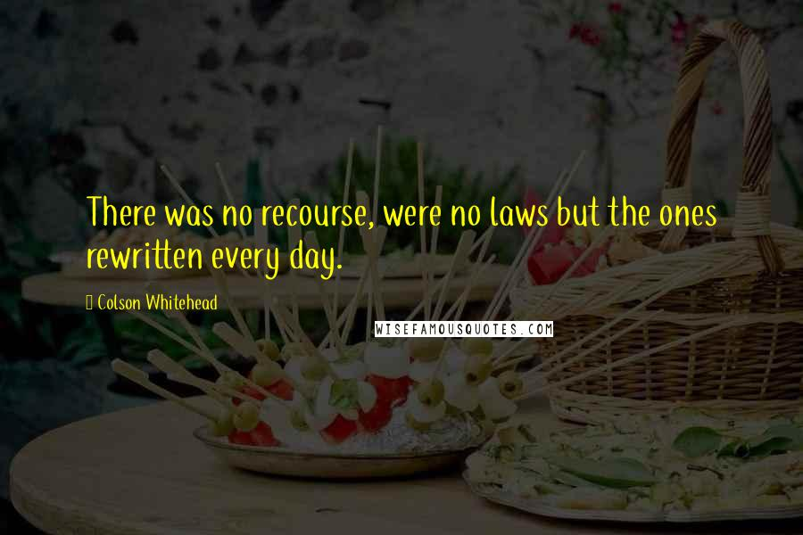 Colson Whitehead quotes: There was no recourse, were no laws but the ones rewritten every day.