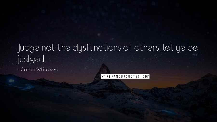Colson Whitehead quotes: Judge not the dysfunctions of others, let ye be judged.