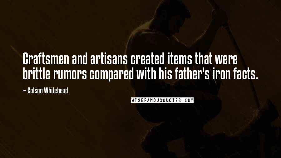 Colson Whitehead quotes: Craftsmen and artisans created items that were brittle rumors compared with his father's iron facts.