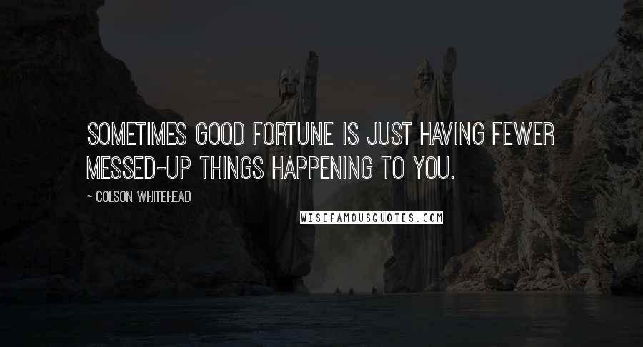 Colson Whitehead quotes: Sometimes good fortune is just having fewer messed-up things happening to you.