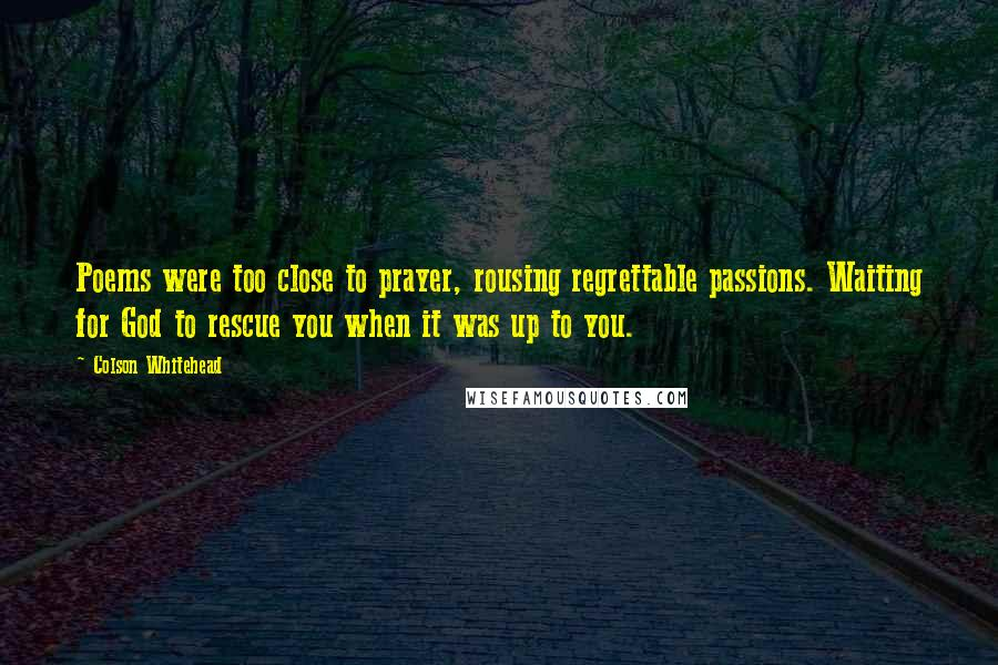 Colson Whitehead quotes: Poems were too close to prayer, rousing regrettable passions. Waiting for God to rescue you when it was up to you.