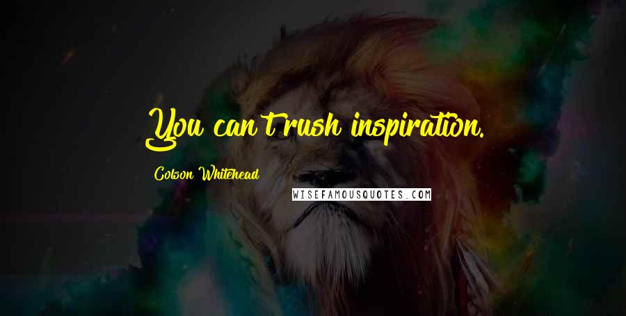 Colson Whitehead quotes: You can't rush inspiration.